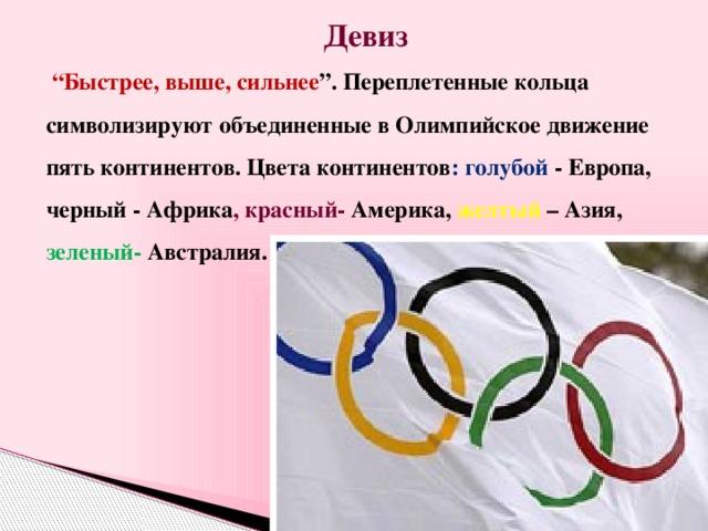 """Девиз  """" Быстрее, выше, сильнее """". Переплетенные кольца символизируют объединенные в Олимпийское движение пять континентов. Цвета континентов : голубой - Европа, черный - Африка , красный- Америка, желтый – Азия, зеленый- Австралия."""