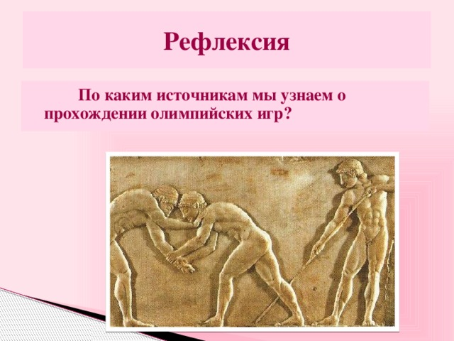 Рефлексия  По каким источникам мы узнаем о прохождении олимпийских игр?