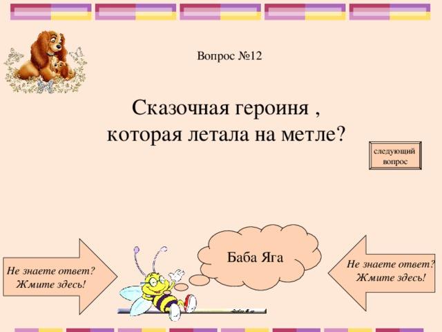 Вопрос №12 Сказочная героиня , которая летала на метле? следующий вопрос Баба Яга Не знаете ответ? Жмите здесь! Не знаете ответ? Жмите здесь!