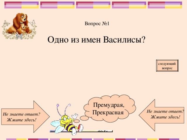 Вопрос №1 Одно из имен Василисы? следующий вопрос  Премудрая, Прекрасная Не знаете ответ? Жмите здесь! Не знаете ответ? Жмите здесь!