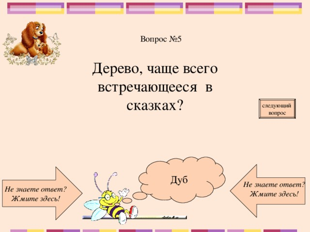 Вопрос №5 Дерево, чаще всего встречающееся в сказках? следующий вопрос Дуб Не знаете ответ? Жмите здесь! Не знаете ответ? Жмите здесь!