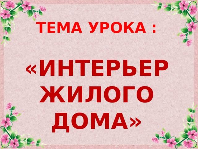 ТЕМА УРОКА :  «ИНТЕРЬЕР ЖИЛОГО ДОМА»