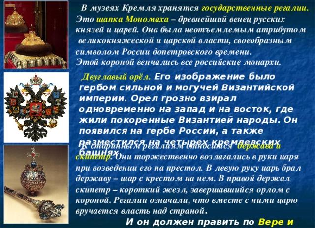 В музеях Кремля хранятся государственные регалии.  Это  шапка Мономаха – древнейший венец русских князей и царей. Она была неотъемлемым атрибутом  великокняжеской и царской власти, своеобразным символом России допетровского времени. Этой короной венчались все российские монархи.  Двуглавый орёл.  Его изображение было гербом сильной и могучей Византийской империи. Орел грозно взирал одновременно на запад и на восток, где жили покоренные Византией народы. Он появился на гербе России, а также разместился на четырех кремлевских башнях.   К старинным регалиям относится держава и скипетр . Они торжественно возлагались в руки царя при возведении его на престол. В левую руку царь брал державу – шар с крестом на нем. В правой держал скипетр – короткий жезл, завершавшийся орлом с короной. Регалии означали, что вместе с ними царю вручается власть над страной .  И он должен править по Вере и Правде.