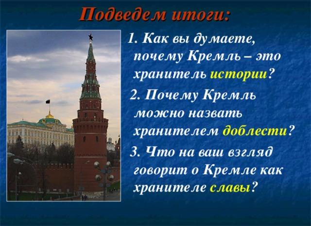 Подведем итоги:  1. Как вы думаете, почему Кремль – это хранитель истории ?  2. Почему Кремль можно назвать хранителем доблести ?  3. Что на ваш взгляд говорит о Кремле как хранителе славы ?