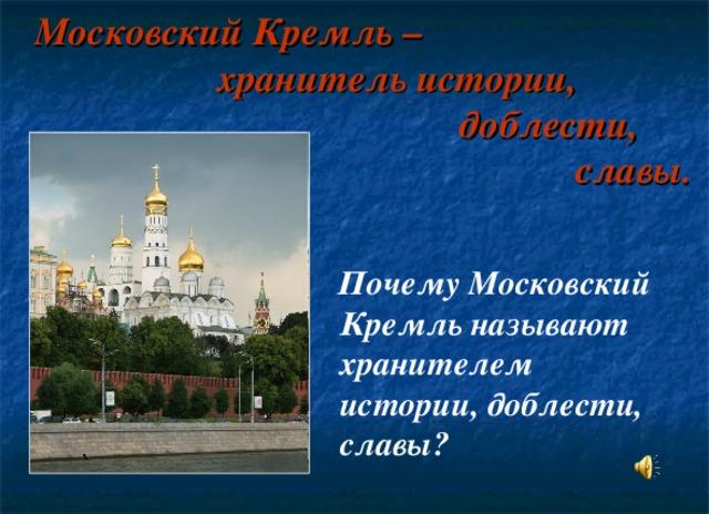 Московский Кремль –  хранитель истории,  доблести,  славы.  Почему Московский Кремль называют хранителем истории, доблести, славы?