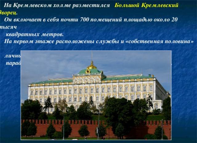 На Кремлевском холме разместился Большой Кремлевский дворец .  Он включает в себя почти 700 помещений площадью около 20 тысяч  квадратных метров.  На первом этаже расположены службы и «собственная половина» -  личные покои императорской семьи, на втором –  парадные залы, посвященные высшим российским орденам.