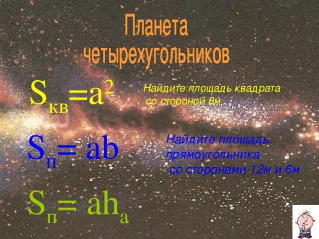 S кв =a 2 Найдите площадь квадрата  со стороной 8м  S п =  a b Найдите площадь прямоугольника  со сторонами 12м и 6м  S п =  a h a