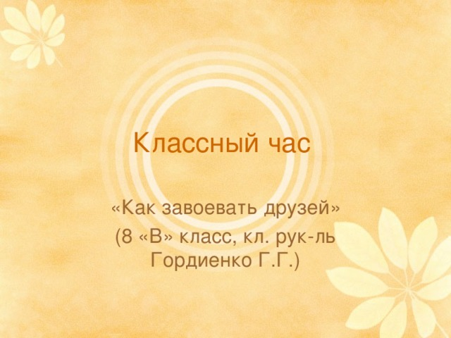 Классный час «Как завоевать друзей» (8 «В» класс, кл. рук-ль Гордиенко Г.Г.)