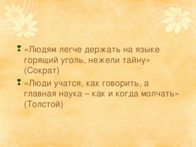 «Людям легче держать на языке горящий уголь, нежели тайну» (Сократ) «Люди учатся, как говорить, а главная наука – как и когда молчать» (Толстой)