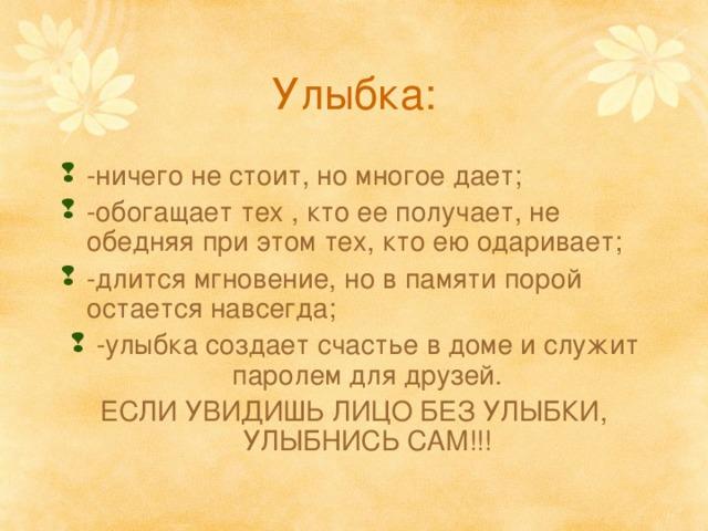Улыбка: -ничего не стоит, но многое дает; -обогащает тех , кто ее получает, не обедняя при этом тех, кто ею одаривает; -длится мгновение, но в памяти порой остается навсегда; -улыбка создает счастье в доме и служит паролем для друзей. ЕСЛИ УВИДИШЬ ЛИЦО БЕЗ УЛЫБКИ, УЛЫБНИСЬ САМ!!!