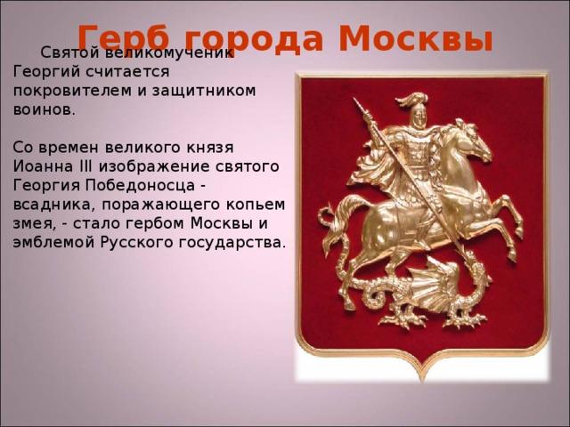Герб города Москвы Святой великомученик Георгий считается покровителем и защитником воинов.  Со времен великого князя Иоанна III изображение святого Георгия Победоносца - всадника, поражающего копьем змея, - стало гербом Москвы и эмблемой Русского государства.