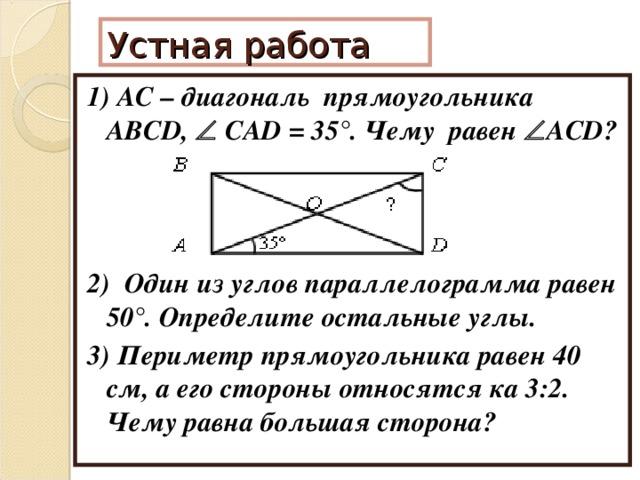 Устная работа 1) АС – диагональ прямоугольника ABCD,   CAD = 35 °. Чему равен  ACD? 2) Один из углов параллелограмма равен 50°. Определите остальные углы. 3) Периметр прямоугольника равен 40 см, а его стороны относятся ка 3:2. Чему равна большая сторона?