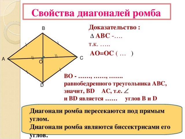 Свойства диагоналей ромба Доказательство :    АВС  -…. т.к. ….. В \ \ АО=ОС ( … ) \\ \\ С А О \ \ ВО - ……, ……, ……. равнобедренного треугольника АВС, значит, BD  АС, т.е.   и BD является …… углов B и D D Диагонали ромба пересекаются под прямым углом. Диагонали ромба являются биссектрисами его углов.