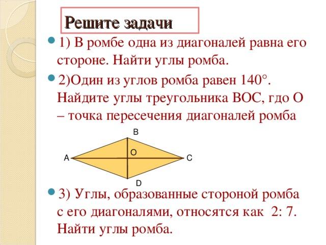 Решите задачи 1) В ромбе одна из диагоналей равна его стороне. Найти углы ромба. 2)Один из углов ромба равен 140°. Найдите углы треугольника ВОС, гдо О – точка пересечения диагоналей ромба 3) Углы, образованные стороной ромба с его диагоналями, относятся как 2: 7. Найти углы ромба.  В О  А С D