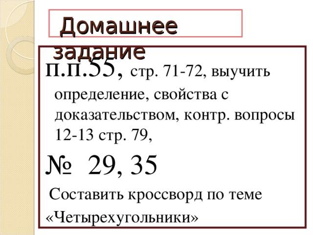 Домашнее задание п.п.55, стр. 71-72, выучить определение, свойства с доказательством, контр. вопросы 12-13 стр. 79, №  29, 35  Составить кроссворд по теме «Четырехугольники»