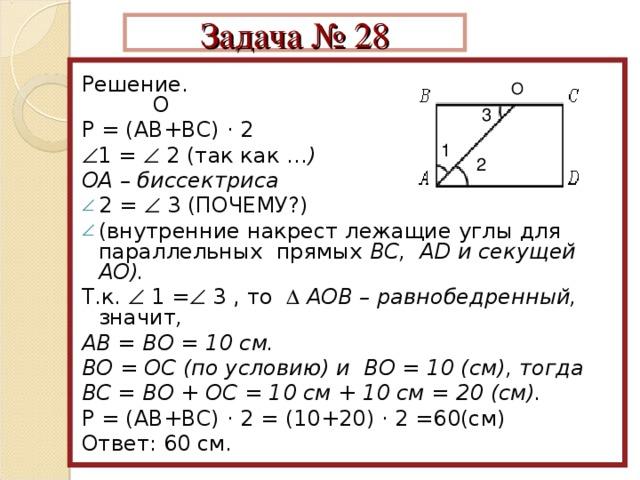 Задача № 28  Решение. О Р = (АВ+ВС) · 2  1 =  2 (так как … ) ОА – биссектриса 2 =  3 (ПОЧЕМУ?) (внутренние накрест лежащие углы для параллельных прямых ВС, АD и секущей АО). Т.к.  1 =  3 , то   АОВ – равнобедренный, значит , АВ = ВО = 10 см. ВО = ОС (по условию) и ВО = 10 (см), тогда ВС = ВО + ОС = 10 см + 10 см = 20 (см).  Р = (АВ+ВС) · 2 = (10+20) · 2 =60(см) Ответ: 60 см. О 3 1 2