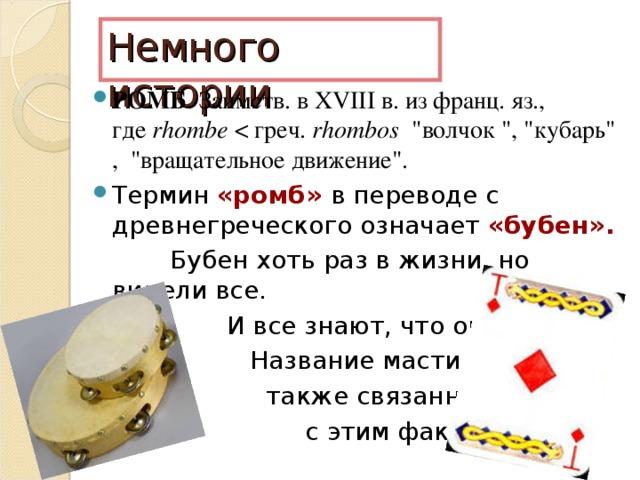 Немного истории РОМБ . Заимств. в XVIII в. из франц. яз., где rhombe rhombos