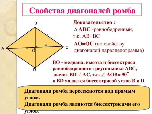 Свойства диагоналей ромба Доказательство :    АВС  -равнобедренный, т.к. АВ=ВС В \ \ АО=ОС (по свойству диагоналей параллелограмма ) \\ \\ С А О \ \ ВО - медиана, высота и биссектриса равнобедренного треугольника АВС, значит BD    АС, т.е.   АОВ= 90 ̊ и BD является биссектрисой углов B и D D Диагонали ромба пересекаются под прямым углом. Диагонали ромба являются биссектрисами его углов.