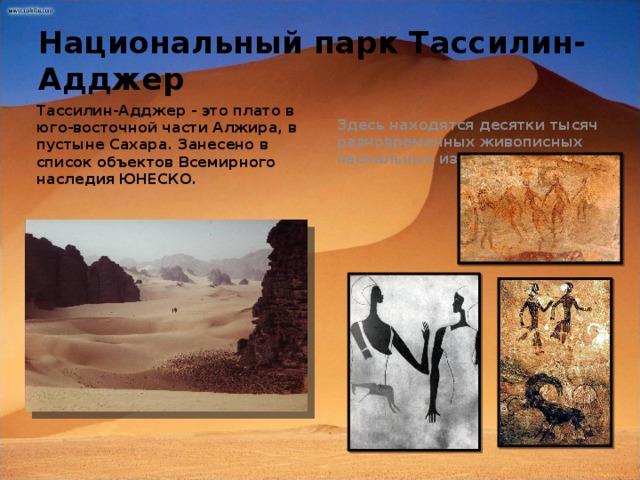 Национальный парк Тассилин-Адджер Здесь находятся десятки тысяч разновременных живописных наскальных изображений Тассилин-Адджер - это плато в юго-восточной части Алжира, в пустыне Сахара. Занесено в список объектов Всемирного наследия ЮНЕСКО.