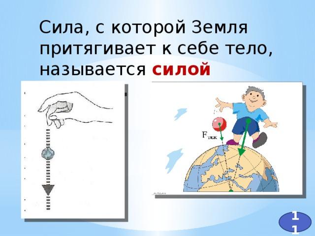 Сила, с которой Земля притягивает к себе тело, называется силой тяжести . 11
