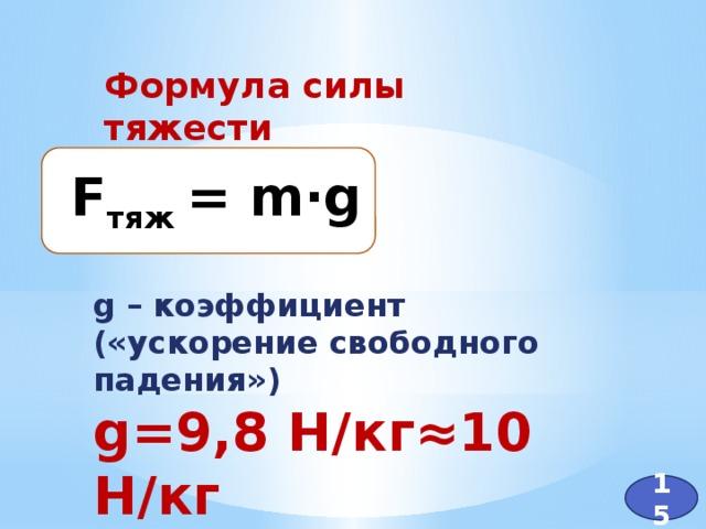 Формула силы тяжести F тяж = m·g g – коэффициент («ускорение свободного падения») g=9,8 Н/кг≈10 Н/кг 15
