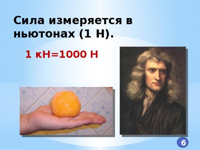 Сила измеряется в ньютонах (1 Н). 1 кН=1000 Н 6
