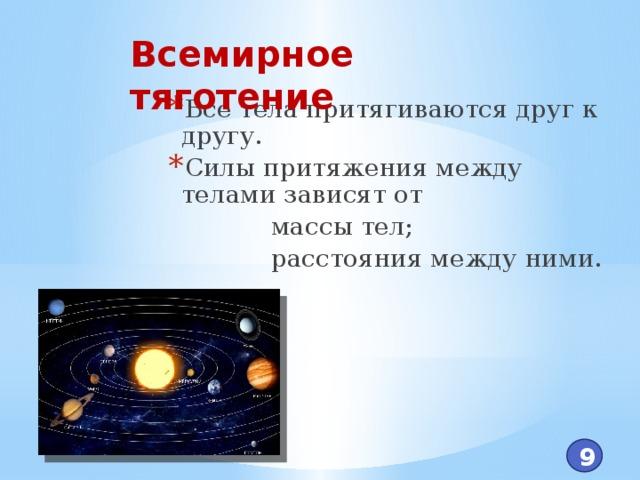 Всемирное тяготение Все тела притягиваются друг к другу. Силы притяжения между телами зависят от  массы тел;  расстояния между ними. 9