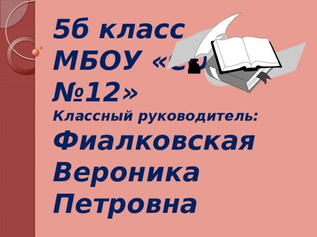 5б класс  МБОУ «СОШ №12»  Классный руководитель: Фиалковская Вероника Петровна