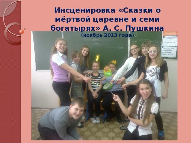 Инсценировка «Сказки о мёртвой царевне и семи богатырях» А. С. Пушкина (ноябрь 2013 года)