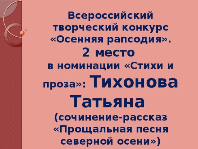 Всероссийский творческий конкурс «Осенняя рапсодия». 2 место в номинации «Стихи и проза»: Тихонова Татьяна (сочинение-рассказ «Прощальная песня северной осени») intelect-um_rapsodia@mail.ru (ноябрь 2013 год)