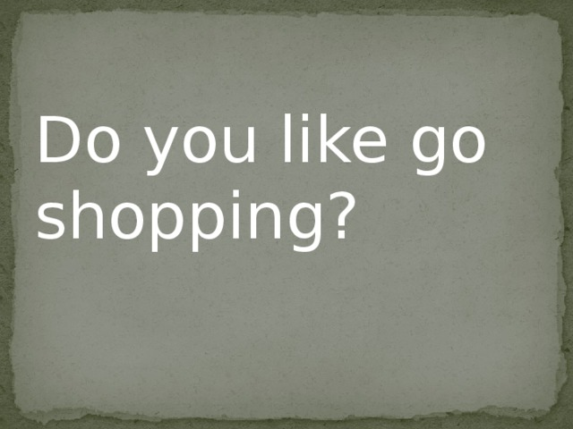 Do you like go shopping?