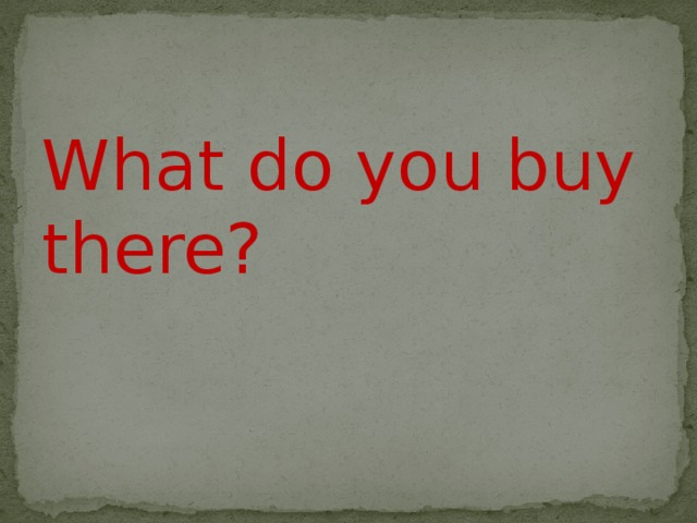 What do you buy there?