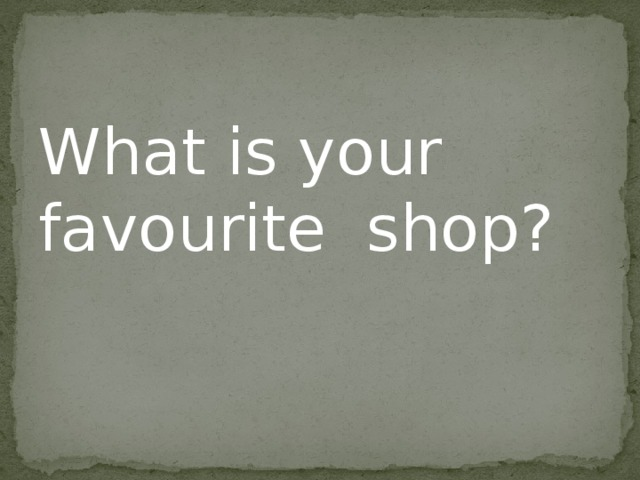 What is your favourite shop?