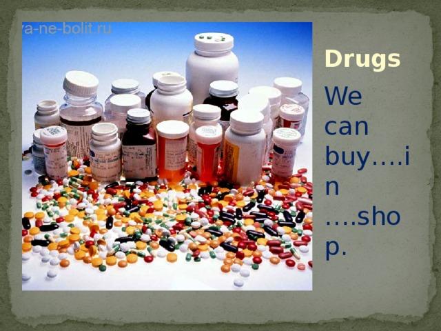 Drugs We can buy….in ….shop.
