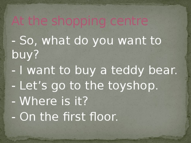 At the shopping centre - So, what do you want to buy? - I want to buy a teddy bear. - Let's go to the toyshop. - Where is it? - On the first floor.