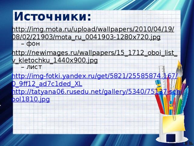 Источники: http://img.mota.ru/upload/wallpapers/2010/04/19/08/02/21903/mota_ru_0041903-1280x720.jpg – фон http://newimages.ru/wallpapers/15_1712_oboi_list_v_kletochku_1440x900.jpg – лист http://img-fotki.yandex.ru/get/5821/25585874.167/0_9ff12_ad7c1ded_XL http://tatyana06.rusedu.net/gallery/5340/75137-school1810.jpg