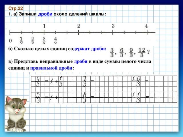 Стр.22 1. а) Запиши дроби около делений шкалы: б) Сколько целых единиц со держат дроби:    в) Представь неправильные дроби в виде суммы целого числа единиц и правильной дроби :