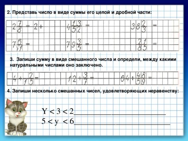2. Представь число в виде суммы его целой и дробной части: 3. Запиши сумму в виде смешанного числа и определи, между какими натуральными числами оно заключено. 4. Запиши несколько смешанных чисел, удовлетворяющих неравенству: Y 5 < y < 6_______________________