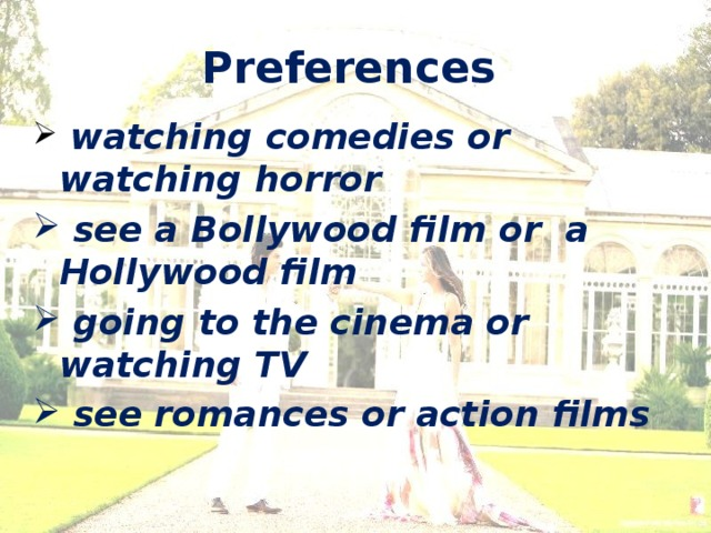 Preferences   watching comedies or watching horror  see a Bollywood film or a Hollywood film  going to the cinema or watching TV  see romances or action films