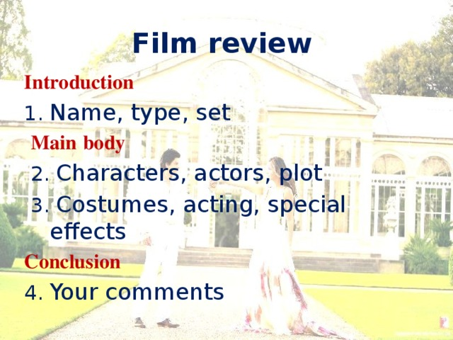 Film review Introduction 1. Name, type, set  Main  body  2. Characters, actors, plot  3. Costumes, acting, special effects Conclusion  4. Your comments