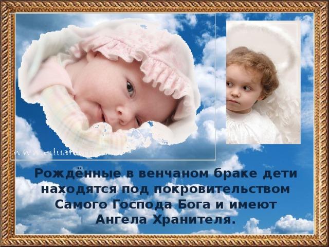 Рождённые в венчаном браке дети находятся под покровительством Самого Господа Бога и имеют Ангела Хранителя.