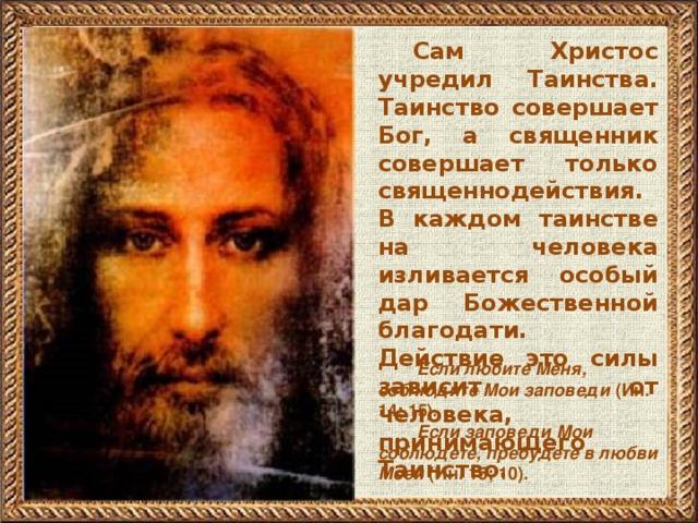 Сам Христос учредил Таинства. Таинство совершает Бог, а священник совершает только священнодействия. В каждом таинстве на человека изливается особый дар Божественной благодати. Действие это силы зависит от человека, принимающего Таинство.           Если любите Меня, соблюдите Мои заповеди (Ин. 14; 15).  Если заповеди Мои соблюдете, пребудете в любви Моей (Ин. 15; 10).