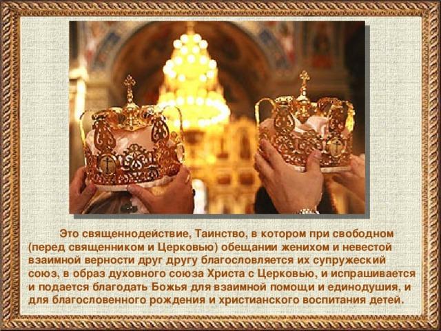 Это священнодействие, Таинство, в котором при свободном (перед священником и Церковью) обещании женихом и невестой взаимной верности друг другу благословляется их супружеский союз, в образ духовного союза Христа с Церковью, и испрашивается и подается благодать Божья для взаимной помощи и единодушия, и для благословенного рождения и христианского воспитания детей.