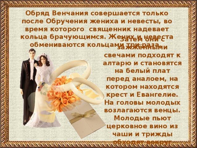 Обряд Венчания совершается только после Обручения жениха и невесты, во время которого священник надевает кольца брачующимся. Жених и невеста обмениваются кольцами три раза.          Затем они с зажжёнными свечами подходят к алтарю и становятся на белый плат перед аналоем, на котором находятся крест и Евангелие. На головы молодых возлагаются венцы. Молодые пьют церковное вино из чаши и трижды обходят вокруг аналоя.