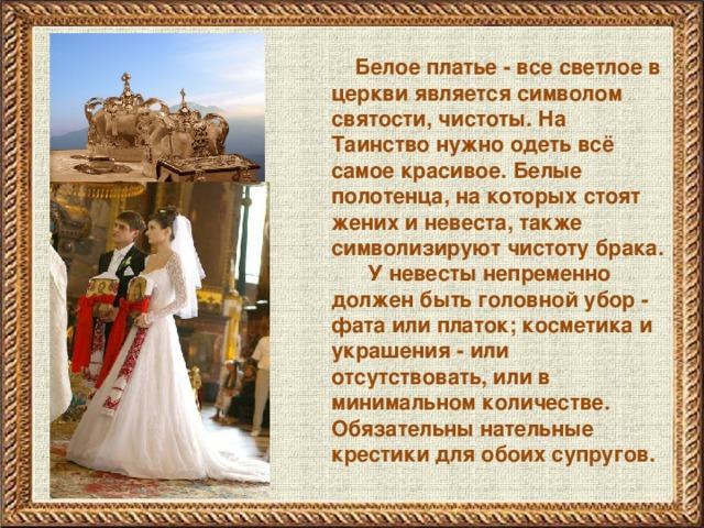 Белое платье - все светлое в церкви является символом святости, чистоты. На Таинство нужно одеть всё самое красивое. Белые полотенца, на которых стоят жених и невеста, также символизируют чистоту брака.  У невесты непременно должен быть головной убор - фата или платок; косметика и украшения - или отсутствовать, или в минимальном количестве. Обязательны нательные крестики для обоих супругов.