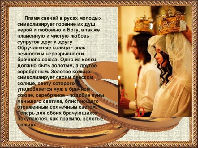Пламя свечей в руках молодых символизирует горение их душ верой и любовью к Богу, а также пламенную и чистую любовь супругов друг к другу. Обручальные кольца - знак вечности и неразрывности брачного союза. Одно из колец должно быть золотым, а другое серебряным. Золотое кольцо символизирует своим блеском солнце, свету которого уподобляется муж в брачном союзе, серебряное - подо6ие луны, меньшего светила, блистающего отраженным солнечным светом. Теперь для обоих брачующихся покупаются, как правило, золотые кольца.