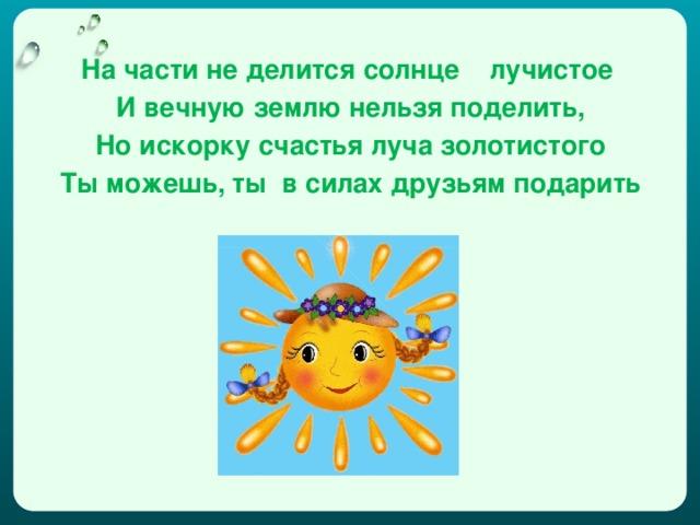 На части не делится солнце лучистое И вечную землю нельзя поделить, Но искорку счастья луча золотистого Ты можешь, ты в силах друзьям подарить
