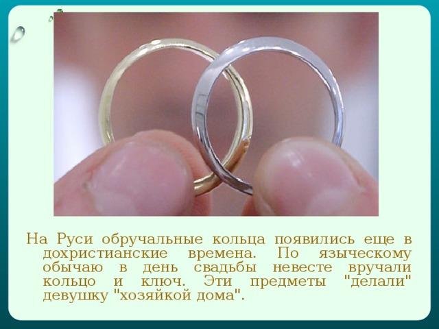 На Руси обручальные кольца появились еще в дохристианские времена. По языческому обычаю в день свадьбы невесте вручали кольцо и ключ. Эти предметы