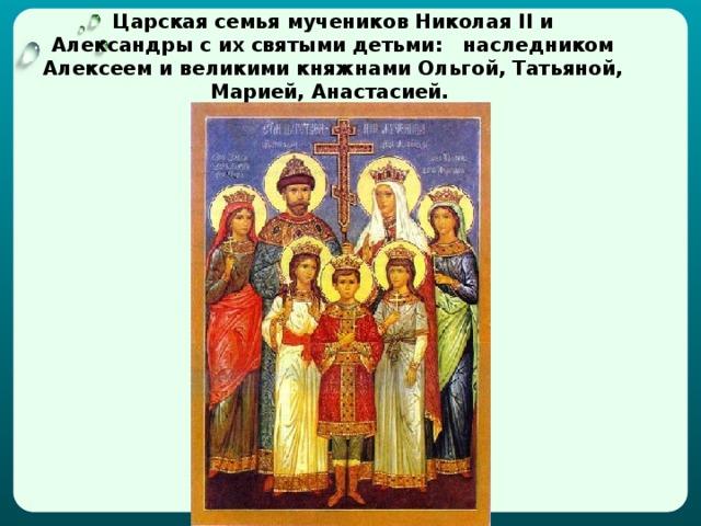Царская семья мучеников Николая II и Александры с их святыми детьми: наследником Алексеем и великими княжнами Ольгой, Татьяной, Марией, Анастасией.