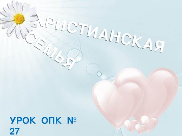 ХРИСТИАНСКАЯ СЕМЬЯ Фон - www.dietaonline.ru Сердца - http://kartinki2008.ru/Love/Valentinki-1172.jpg УРОК ОПК № 27